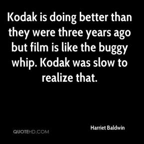 Harriet Baldwin - Kodak is doing better than they were three years ago but film is like the buggy whip. Kodak was slow to realize that.