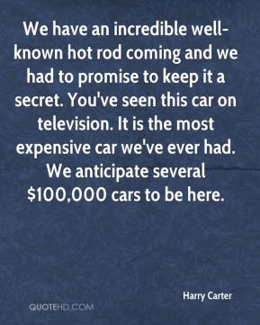 Harry Carter - We have an incredible well-known hot rod coming and we had to promise to keep it a secret. You've seen this car on television. It is the most expensive car we've ever had. We anticipate several $100,000 cars to be here.