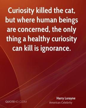 Harry Lorayne - Curiosity killed the cat, but where human beings are concerned, the only thing a healthy curiosity can kill is ignorance.