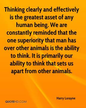 Harry Lorayne - Thinking clearly and effectively is the greatest asset of any human being. We are constantly reminded that the one superiority that man has over other animals is the ability to think. It is primarily our ability to think that sets us apart from other animals.