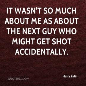 It wasn't so much about me as about the next guy who might get shot accidentally.