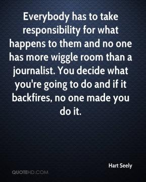 Hart Seely - Everybody has to take responsibility for what happens to them and no one has more wiggle room than a journalist. You decide what you're going to do and if it backfires, no one made you do it.