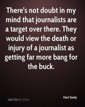 Hart Seely - There's not doubt in my mind that journalists are a target over there. They would view the death or injury of a journalist as getting far more bang for the buck.
