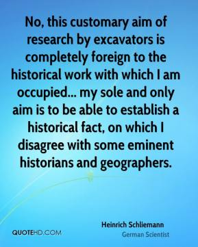 Heinrich Schliemann - No, this customary aim of research by excavators is completely foreign to the historical work with which I am occupied... my sole and only aim is to be able to establish a historical fact, on which I disagree with some eminent historians and geographers.