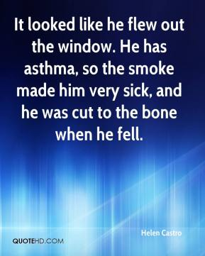Helen Castro - It looked like he flew out the window. He has asthma, so the smoke made him very sick, and he was cut to the bone when he fell.