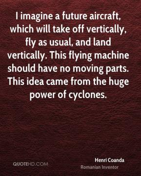 Henri Coanda - I imagine a future aircraft, which will take off vertically, fly as usual, and land vertically. This flying machine should have no moving parts. This idea came from the huge power of cyclones.