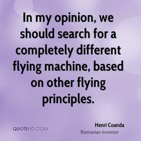 Henri Coanda - In my opinion, we should search for a completely different flying machine, based on other flying principles.