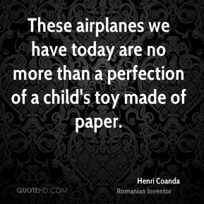 These airplanes we have today are no more than a perfection of a child's toy made of paper.