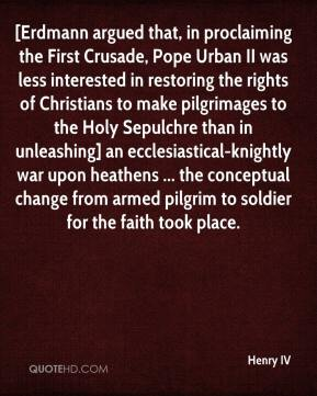 Henry IV - [Erdmann argued that, in proclaiming the First Crusade, Pope Urban II was less interested in restoring the rights of Christians to make pilgrimages to the Holy Sepulchre than in unleashing] an ecclesiastical-knightly war upon heathens ... the conceptual change from armed pilgrim to soldier for the faith took place.