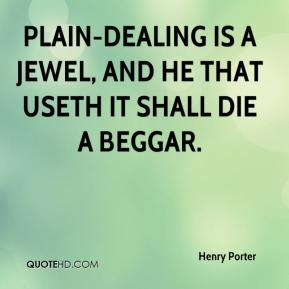 Henry Porter - Plain-dealing is a jewel, and he that useth it shall die a beggar.