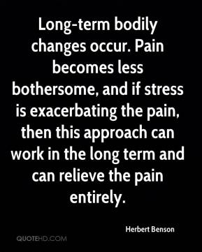 Herbert Benson - Long-term bodily changes occur. Pain becomes less bothersome, and if stress is exacerbating the pain, then this approach can work in the long term and can relieve the pain entirely.