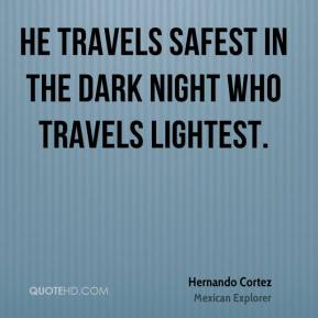 He travels safest in the dark night who travels lightest.