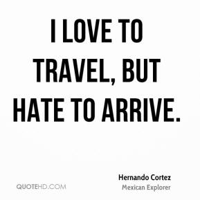 Hernando Cortez - I love to travel, But hate to arrive.