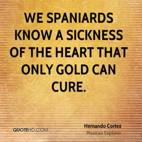 Hernando Cortez - We Spaniards know a sickness of the heart that only gold can cure.