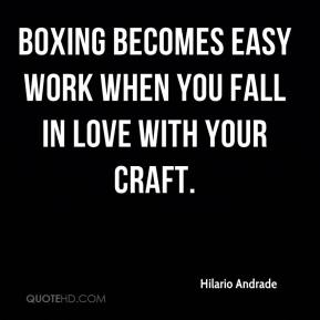 Hilario Andrade - Boxing becomes easy work when you fall in love with your craft.