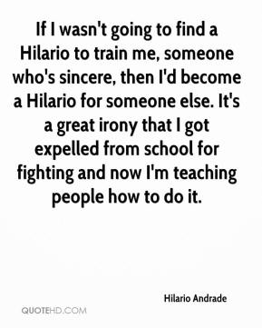 Hilario Andrade - If I wasn't going to find a Hilario to train me, someone who's sincere, then I'd become a Hilario for someone else. It's a great irony that I got expelled from school for fighting and now I'm teaching people how to do it.