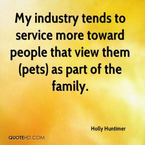 Holly Huntimer - My industry tends to service more toward people that view them (pets) as part of the family.