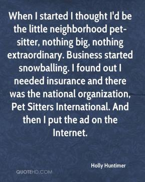 Holly Huntimer - When I started I thought I'd be the little neighborhood pet-sitter, nothing big, nothing extraordinary. Business started snowballing. I found out I needed insurance and there was the national organization, Pet Sitters International. And then I put the ad on the Internet.