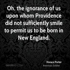 Horace Porter - Oh, the ignorance of us upon whom Providence did not sufficiently smile to permit us to be born in New England.