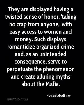 They are displayed having a twisted sense of honor, 'taking no crap from anyone,' with easy access to women and money. Such displays romanticize organized crime and, as an unintended consequence, serve to perpetuate the phenomenon and create alluring myths about the Mafia.