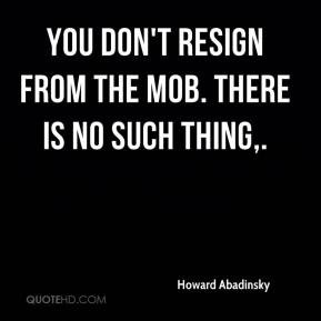 You don't resign from the Mob. There is no such thing.