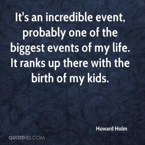 Howard Holm - It's an incredible event, probably one of the biggest events of my life. It ranks up there with the birth of my kids.
