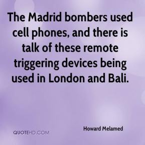 Howard Melamed - The Madrid bombers used cell phones, and there is talk of these remote triggering devices being used in London and Bali.