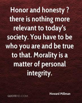 Howard Millman - Honor and honesty ? there is nothing more relevant to today's society. You have to be who you are and be true to that. Morality is a matter of personal integrity.