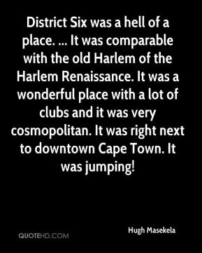 Hugh Masekela - District Six was a hell of a place. ... It was comparable with the old Harlem of the Harlem Renaissance. It was a wonderful place with a lot of clubs and it was very cosmopolitan. It was right next to downtown Cape Town. It was jumping!