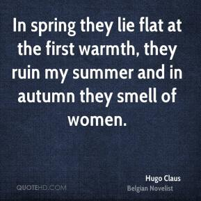 Hugo Claus - In spring they lie flat at the first warmth, they ruin my summer and in autumn they smell of women.