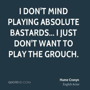 Hume Cronyn - I don't mind playing absolute bastards... I just don't want to play the grouch.
