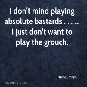 Hume Cronyn - I don't mind playing absolute bastards . . . ... I just don't want to play the grouch.