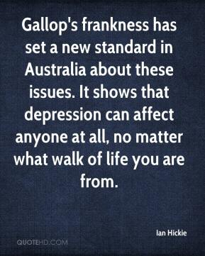 Ian Hickie - Gallop's frankness has set a new standard in Australia about these issues. It shows that depression can affect anyone at all, no matter what walk of life you are from.