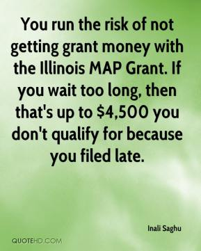 Inali Saghu - You run the risk of not getting grant money with the Illinois MAP Grant. If you wait too long, then that's up to $4,500 you don't qualify for because you filed late.