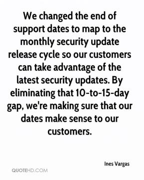 Ines Vargas - We changed the end of support dates to map to the monthly security update release cycle so our customers can take advantage of the latest security updates. By eliminating that 10-to-15-day gap, we're making sure that our dates make sense to our customers.