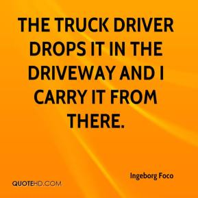 Ingeborg Foco - The truck driver drops it in the driveway and I carry it from there.