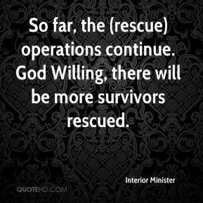Interior Minister - So far, the (rescue) operations continue. God Willing, there will be more survivors rescued.