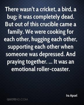 Ira Apsel - There wasn't a cricket, a bird, a bug; it was completely dead. But out of this crucible came a family. We were cooking for each other, hugging each other, supporting each other when someone was depressed. And praying together. ... It was an emotional roller-coaster.