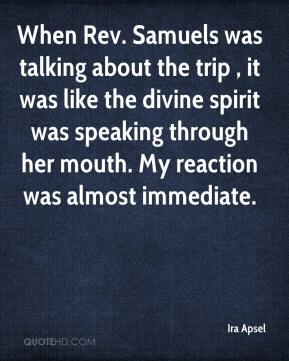 Ira Apsel - When Rev. Samuels was talking about the trip , it was like the divine spirit was speaking through her mouth. My reaction was almost immediate.
