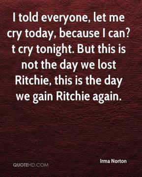 Irma Norton - I told everyone, let me cry today, because I can?t cry tonight. But this is not the day we lost Ritchie, this is the day we gain Ritchie again.