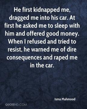 Isma Mahmood - He first kidnapped me, dragged me into his car. At first he asked me to sleep with him and offered good money. When I refused and tried to resist, he warned me of dire consequences and raped me in the car.