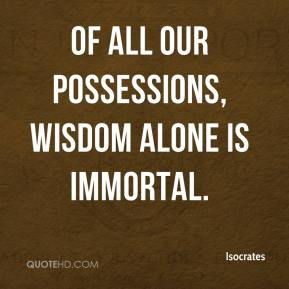 Isocrates - Of all our possessions, wisdom alone is immortal.