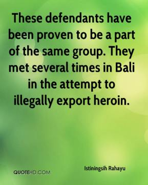 These defendants have been proven to be a part of the same group. They met several times in Bali in the attempt to illegally export heroin.