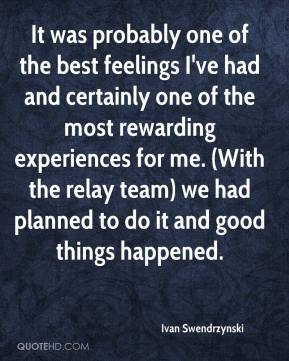 Ivan Swendrzynski - It was probably one of the best feelings I've had and certainly one of the most rewarding experiences for me. (With the relay team) we had planned to do it and good things happened.
