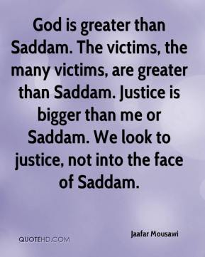 Jaafar Mousawi - God is greater than Saddam. The victims, the many victims, are greater than Saddam. Justice is bigger than me or Saddam. We look to justice, not into the face of Saddam.