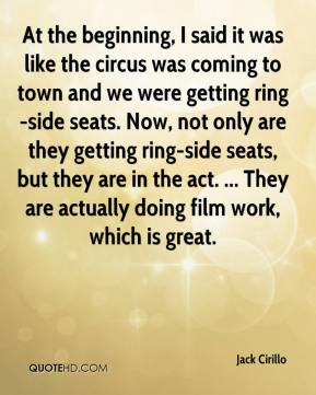 Jack Cirillo - At the beginning, I said it was like the circus was coming to town and we were getting ring-side seats. Now, not only are they getting ring-side seats, but they are in the act. ... They are actually doing film work, which is great.