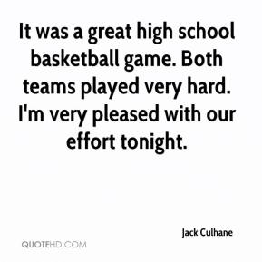 Jack Culhane - It was a great high school basketball game. Both teams played very hard. I'm very pleased with our effort tonight.