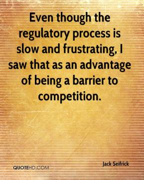 Jack Seifrick - Even though the regulatory process is slow and frustrating, I saw that as an advantage of being a barrier to competition.