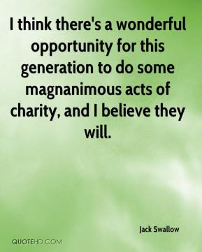 Jack Swallow - I think there's a wonderful opportunity for this generation to do some magnanimous acts of charity, and I believe they will.
