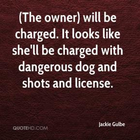 Jackie Gulbe - (The owner) will be charged. It looks like she'll be charged with dangerous dog and shots and license.